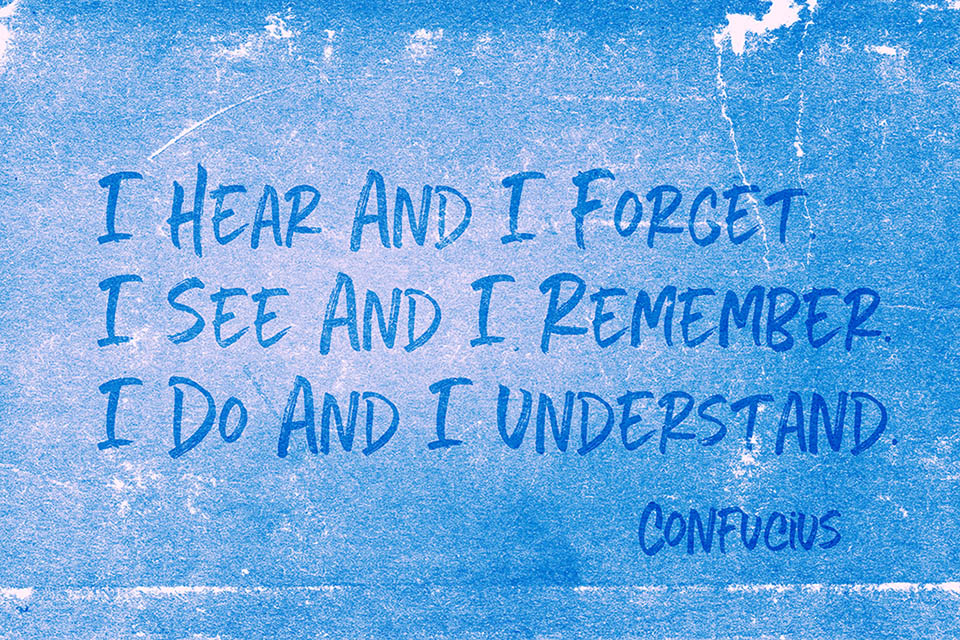 Confucius Quote:  I hear and I forget; I see and I remember; I do and I understand.
